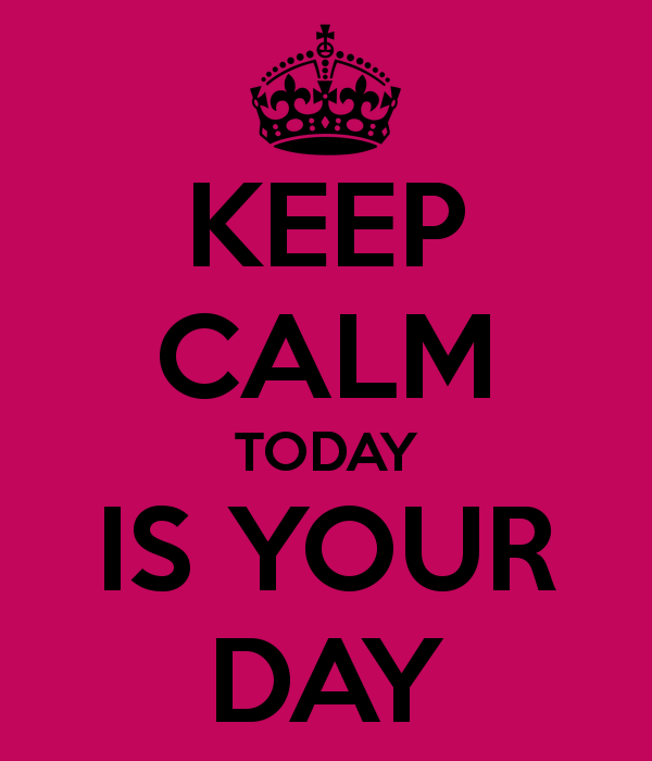 Keep Calm, Today is your Day
